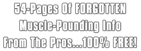 54-Pages Of FORGOTTEN Muscle-Pounding Info From The Pros...100% FREE!